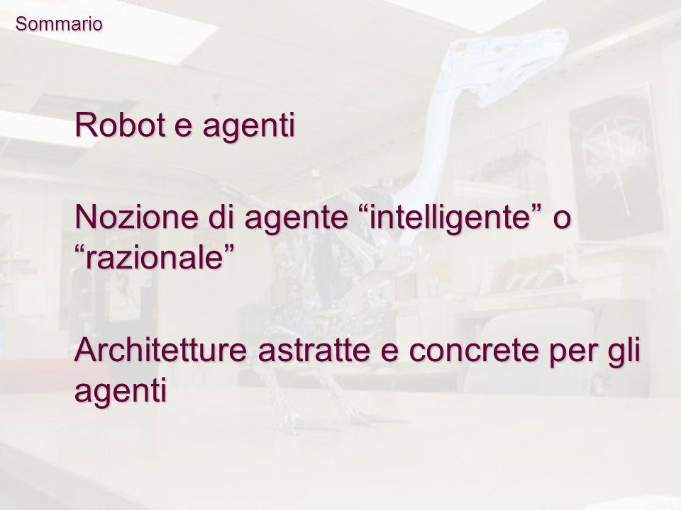 Sommario Nozione di agente intelligente o razionale Architetture astratte e concrete per gli agenti Robot e agenti