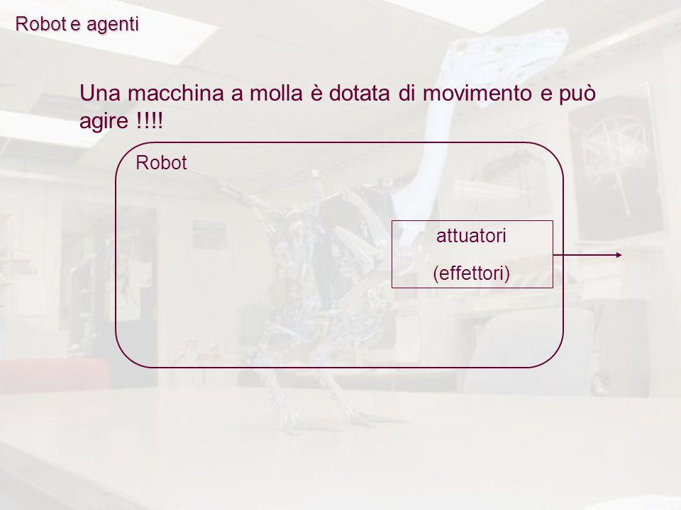 Robot e agenti Robot Una macchina a molla è dotata di movimento e può agire !!!! attuatori (effettori)