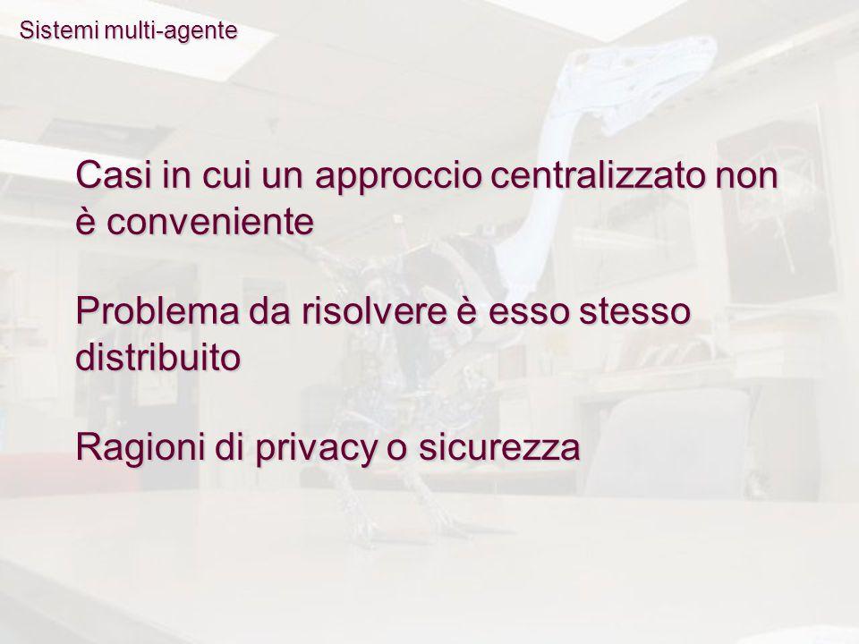Sistemi multi-agente Casi in cui un approccio centralizzato non è conveniente Problema da risolvere è esso stesso distribuito Ragioni di privacy o sicurezza