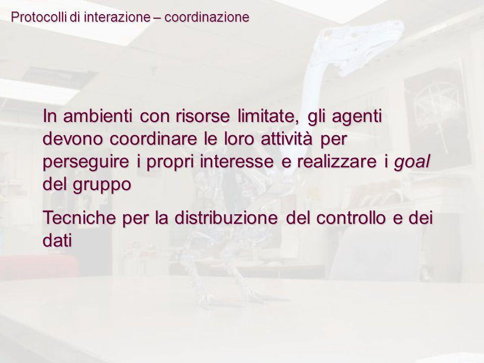 Protocolli di interazione – coordinazione In ambienti con risorse limitate, gli agenti devono coordinare le loro attività per perseguire i propri inte