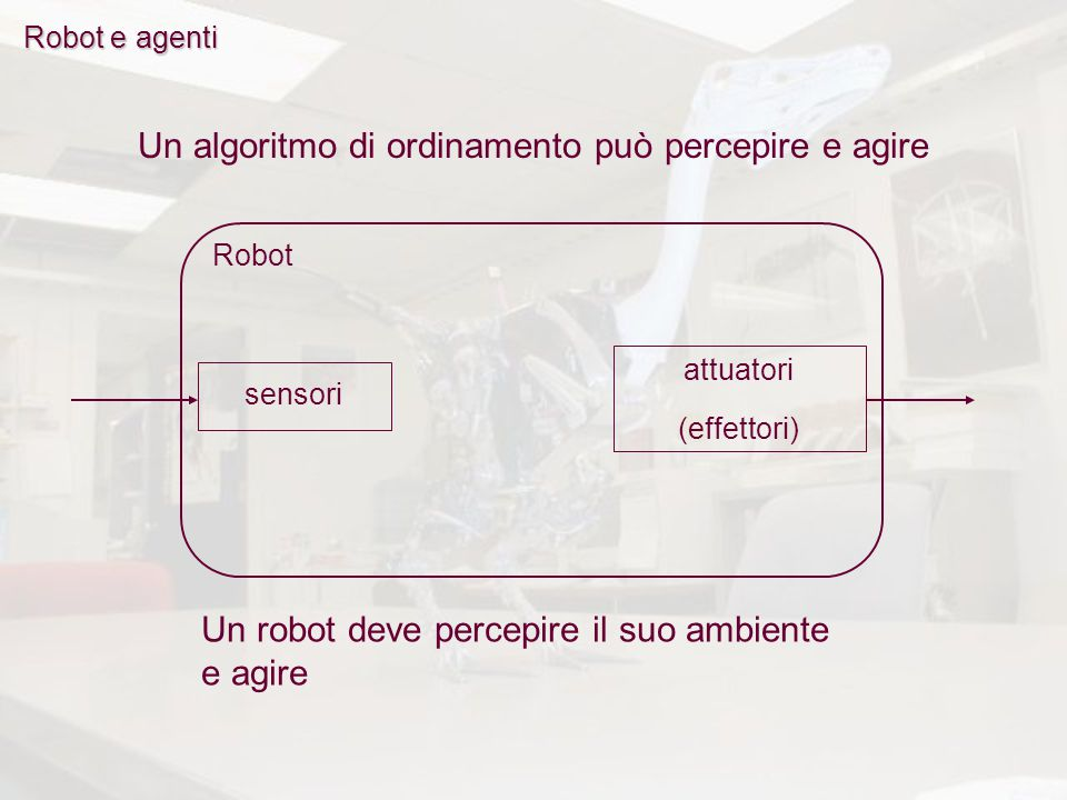 Robot e agenti Robot Un algoritmo di ordinamento può percepire e agire Un robot deve percepire il suo ambiente e agire attuatori (effettori) sensori