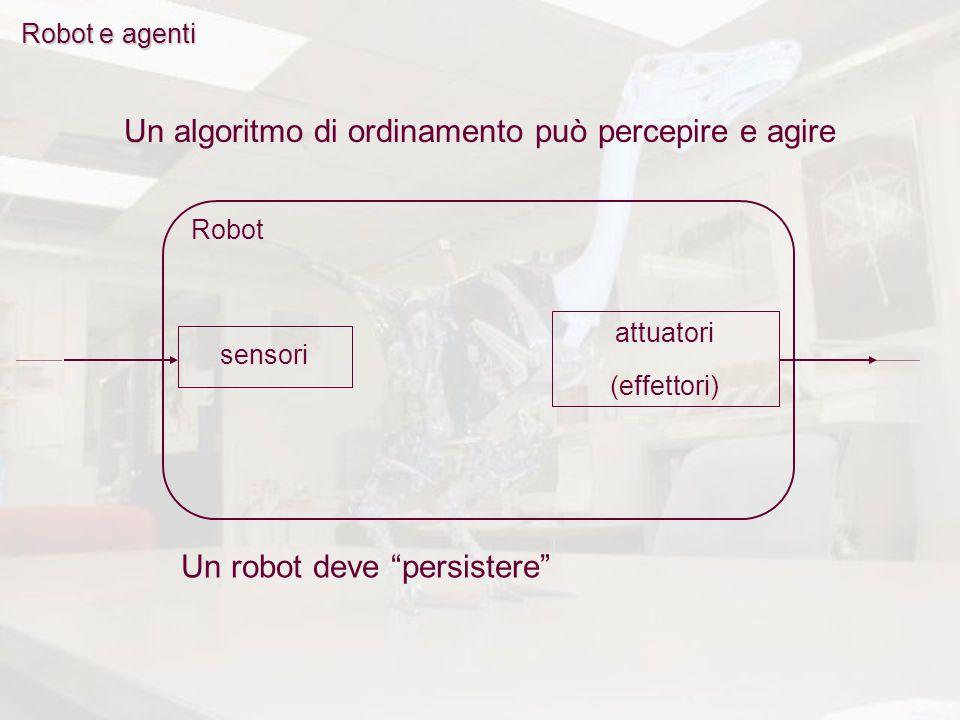 Robot e agenti Robot Un algoritmo di ordinamento può percepire e agire Un robot deve persistere attuatori (effettori) sensori