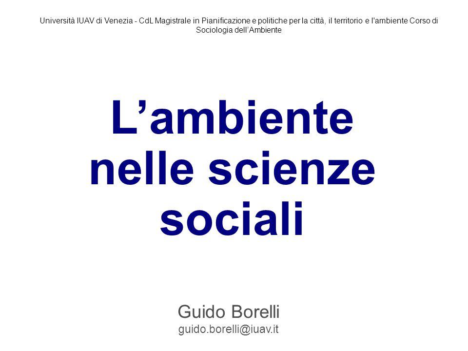 L'ambiente nelle scienze sociali Guido Borelli guido.borelli@iuav.it Università IUAV di Venezia - CdL Magistrale in Pianificazione e politiche per la