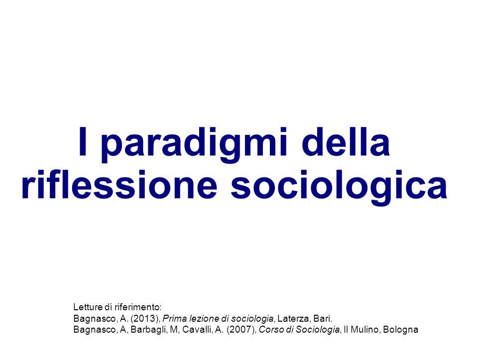 I paradigmi della riflessione sociologica Letture di riferimento: Bagnasco, A. (2013), Prima lezione di sociologia, Laterza, Bari. Bagnasco, A, Barbag