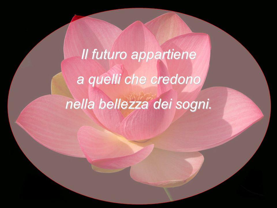 Il futuro appartiene a quelli che credono nella bellezza dei sogni.