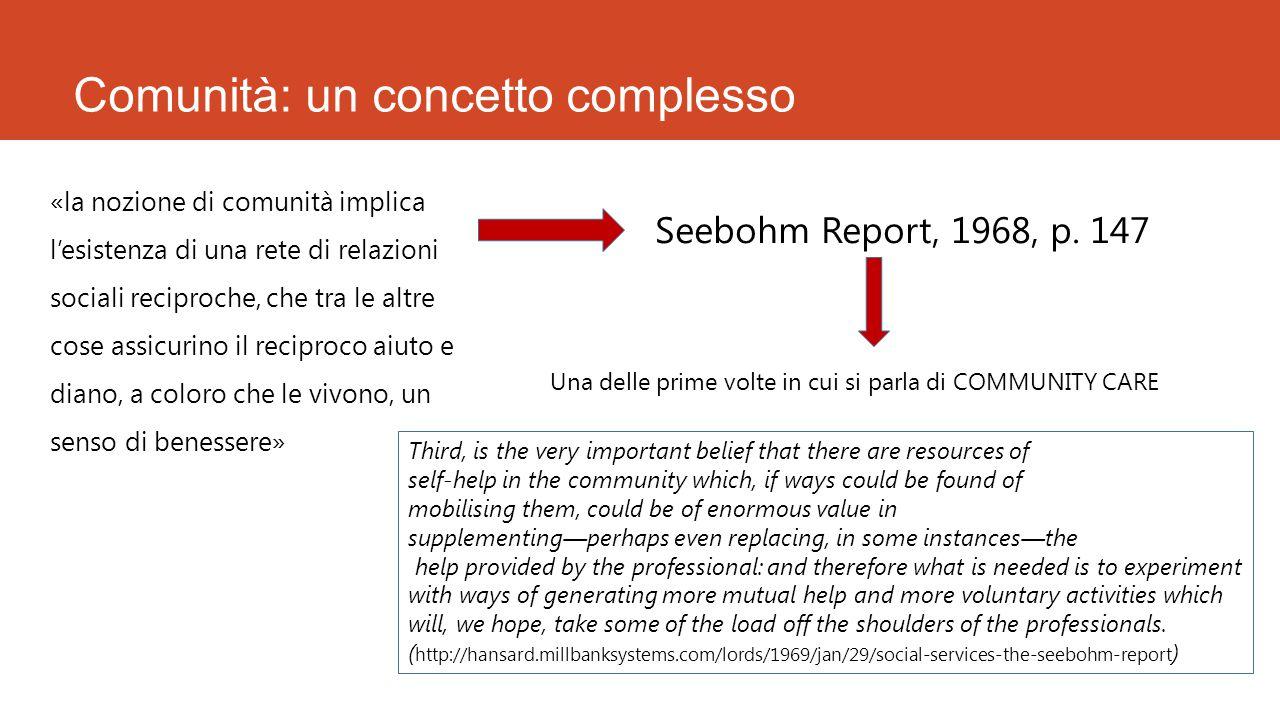 Comunità: un concetto complesso «la nozione di comunità implica l'esistenza di una rete di relazioni sociali reciproche, che tra le altre cose assicurino il reciproco aiuto e diano, a coloro che le vivono, un senso di benessere» Seebohm Report, 1968, p.