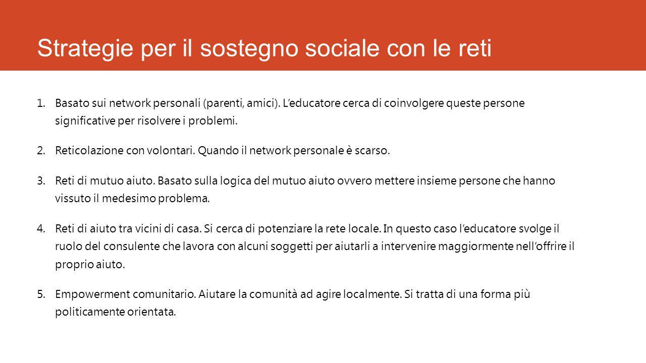 Strategie per il sostegno sociale con le reti 1.Basato sui network personali (parenti, amici). L'educatore cerca di coinvolgere queste persone signifi