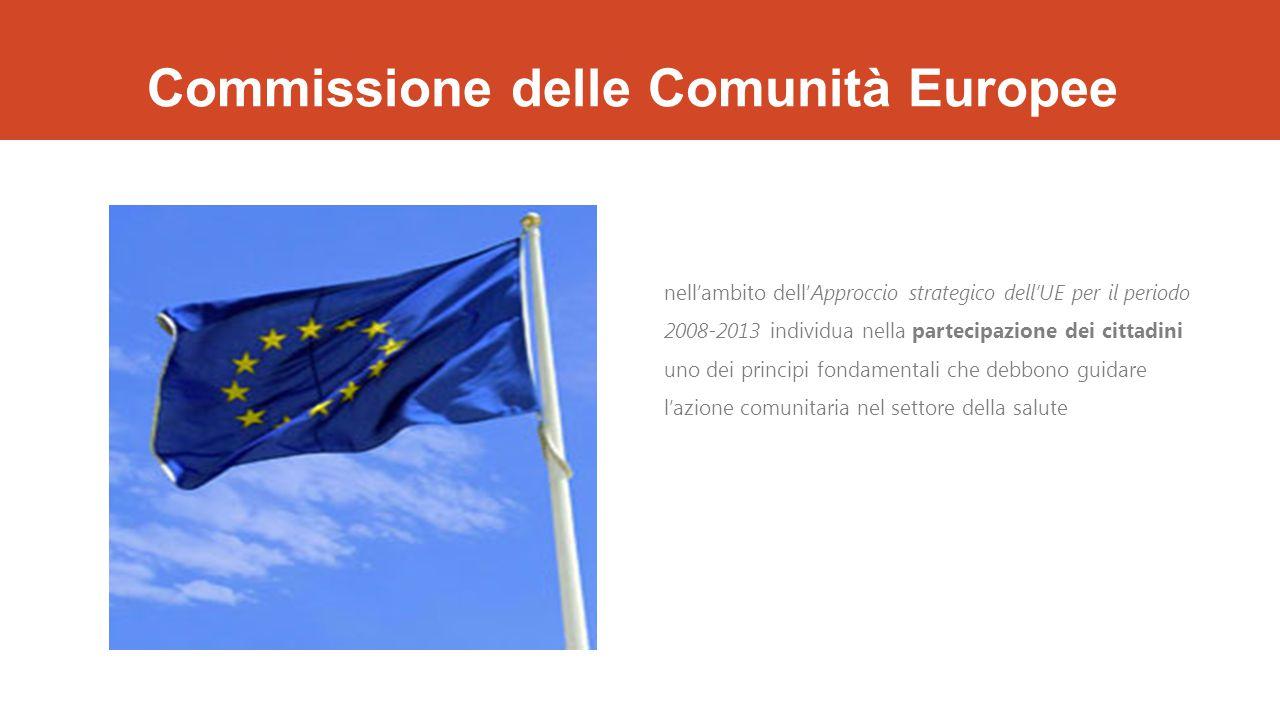 Commissione delle Comunità Europee nell'ambito dell'Approccio strategico dell'UE per il periodo 2008-2013 individua nella partecipazione dei cittadini uno dei principi fondamentali che debbono guidare l'azione comunitaria nel settore della salute