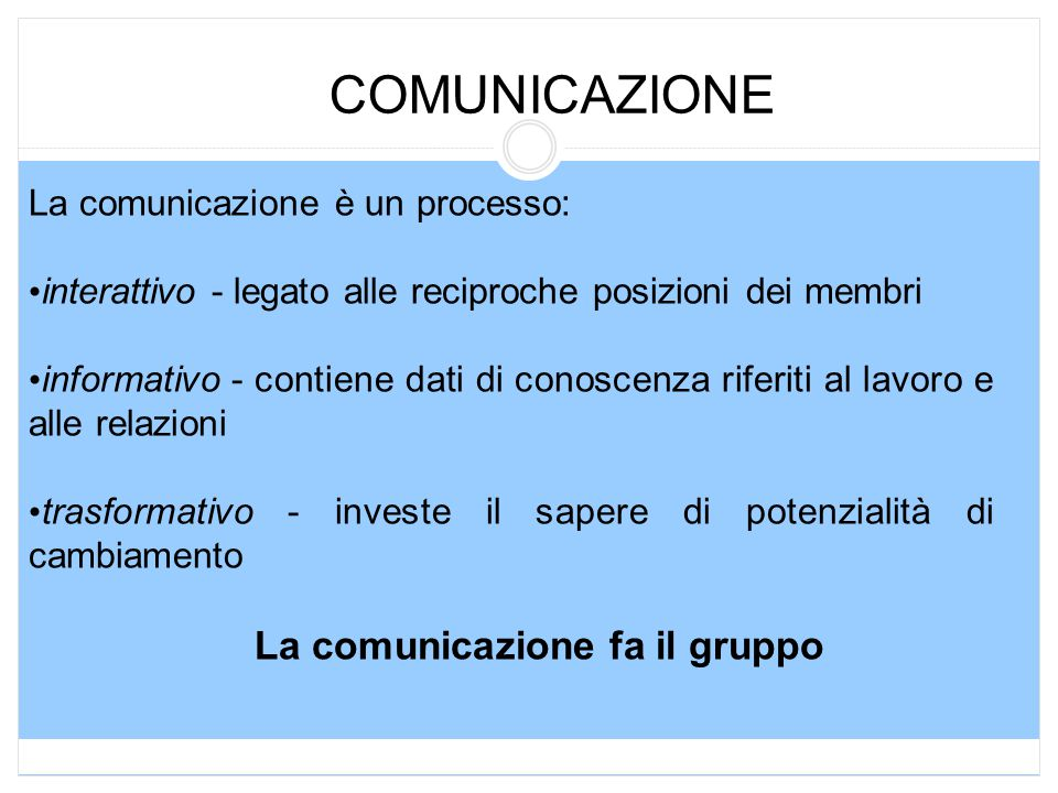 COMUNICAZIONE La comunicazione è un processo: interattivo - legato alle reciproche posizioni dei membri informativo - contiene dati di conoscenza riferiti al lavoro e alle relazioni trasformativo - investe il sapere di potenzialità di cambiamento La comunicazione fa il gruppo