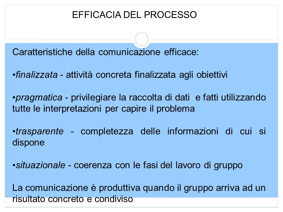 EFFICACIA DEL PROCESSO Caratteristiche della comunicazione efficace: finalizzata - attività concreta finalizzata agli obiettivi pragmatica - privilegi