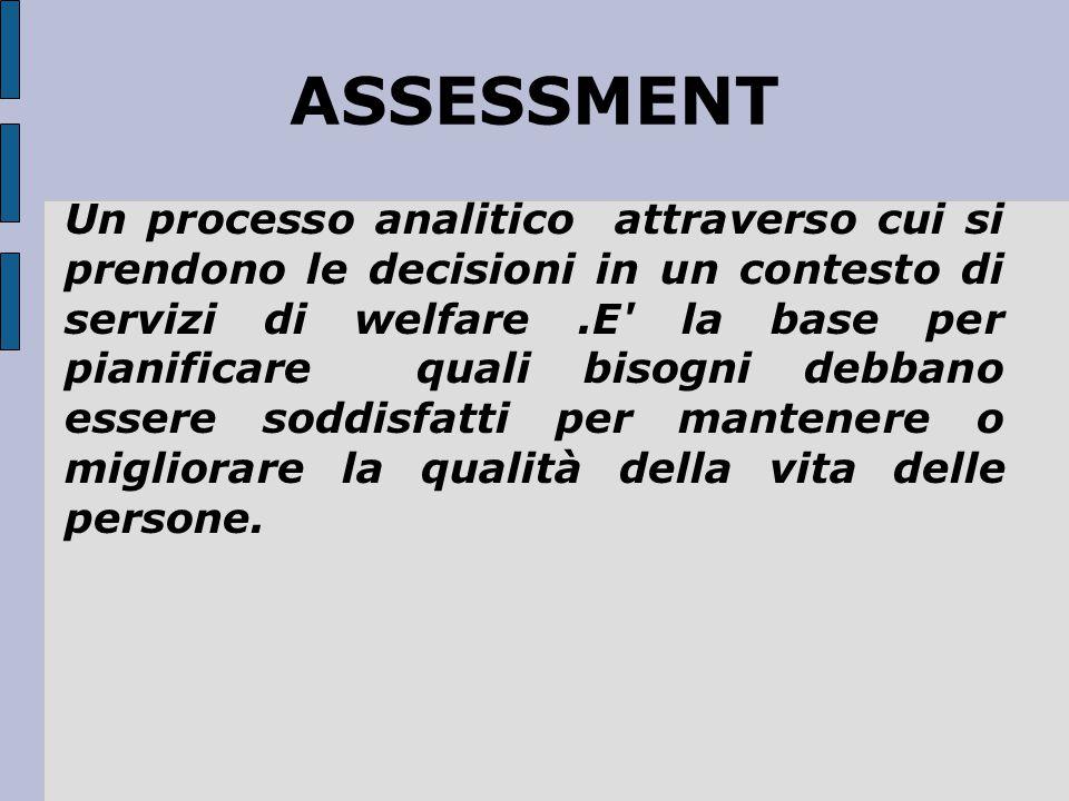 ASSESSMENT Un processo analitico attraverso cui si prendono le decisioni in un contesto di servizi di welfare.E' la base per pianificare quali bisogni
