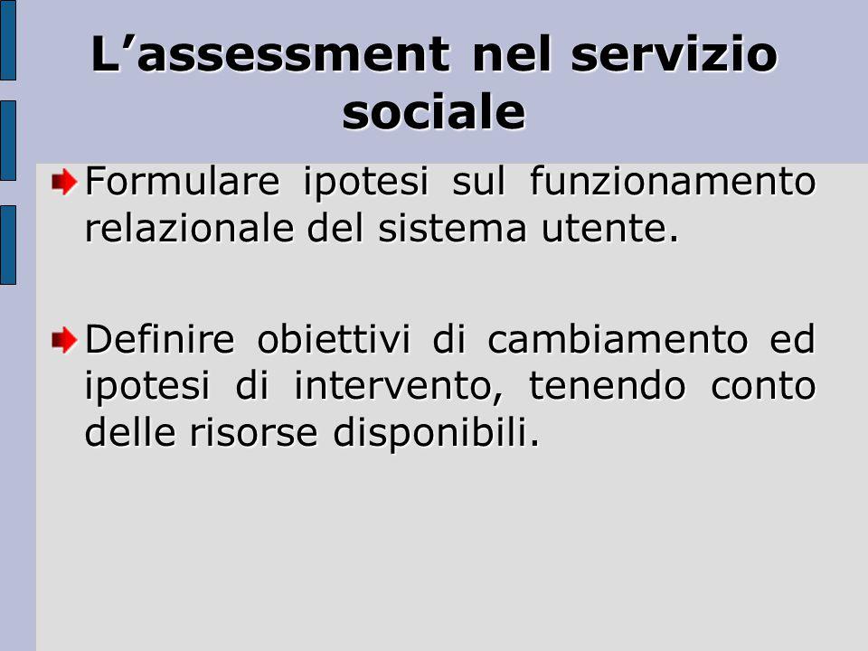 L'assessment nel servizio sociale Formulare ipotesi sul funzionamento relazionale del sistema utente. Definire obiettivi di cambiamento ed ipotesi di