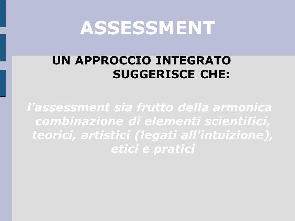 ASSESSMENT UN APPROCCIO INTEGRATO SUGGERISCE CHE: l assessment sia frutto della armonica combinazione di elementi scientifici, teorici, artistici (legati all intuizione), etici e pratici