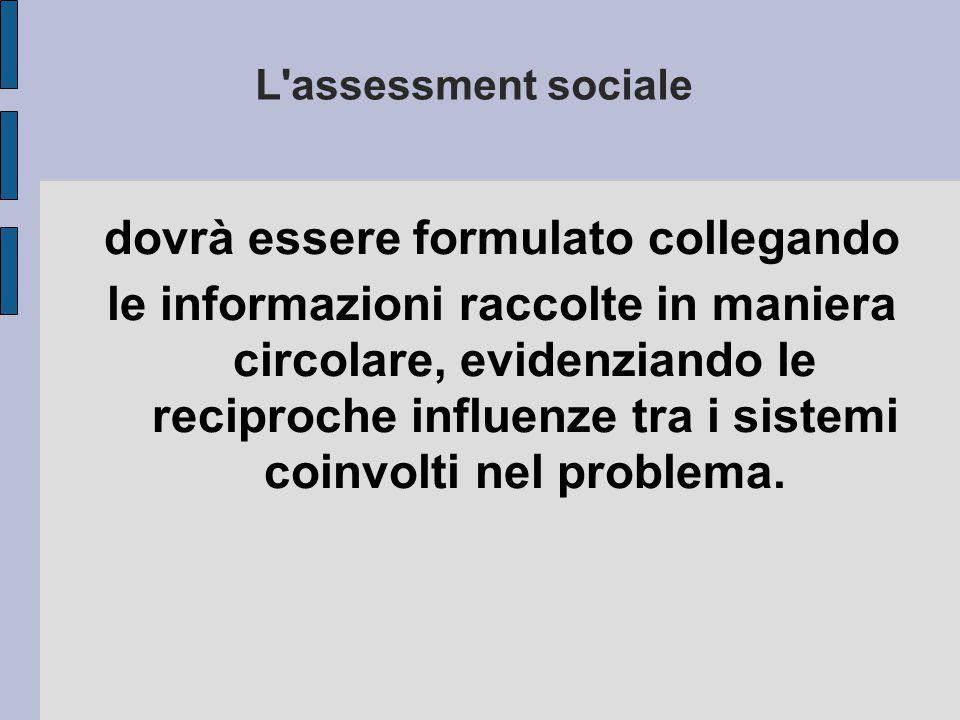 L'assessment sociale dovrà essere formulato collegando le informazioni raccolte in maniera circolare, evidenziando le reciproche influenze tra i siste
