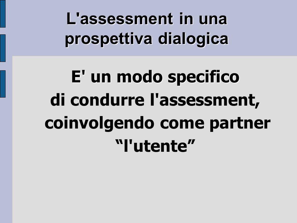 L assessment in una prospettiva dialogica E un modo specifico di condurre l assessment, coinvolgendo come partner l utente