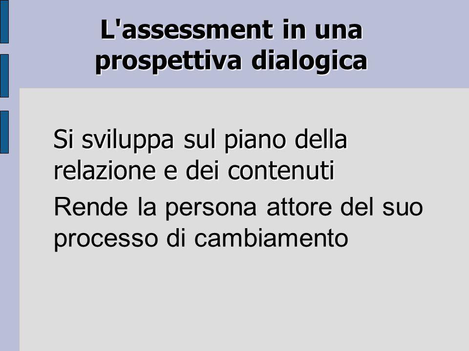 L assessment in una prospettiva dialogica Si sviluppa sul piano della relazione e dei contenuti Rende la persona attore del suo processo di cambiamento