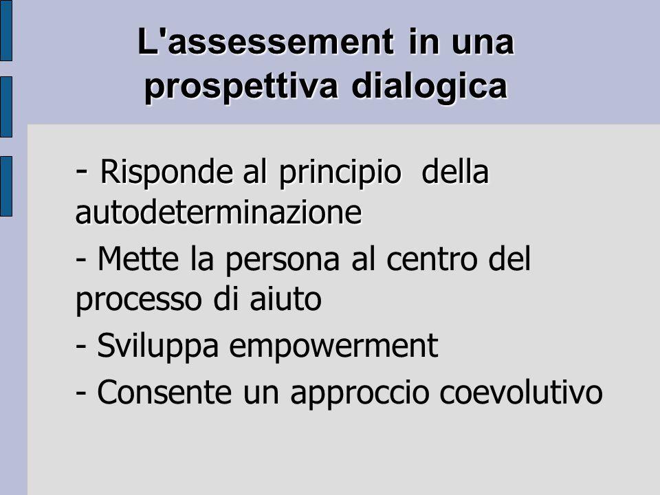 L assessement in una prospettiva dialogica - Risponde al principio della autodeterminazione - Mette la persona al centro del processo di aiuto - Sviluppa empowerment - Consente un approccio coevolutivo