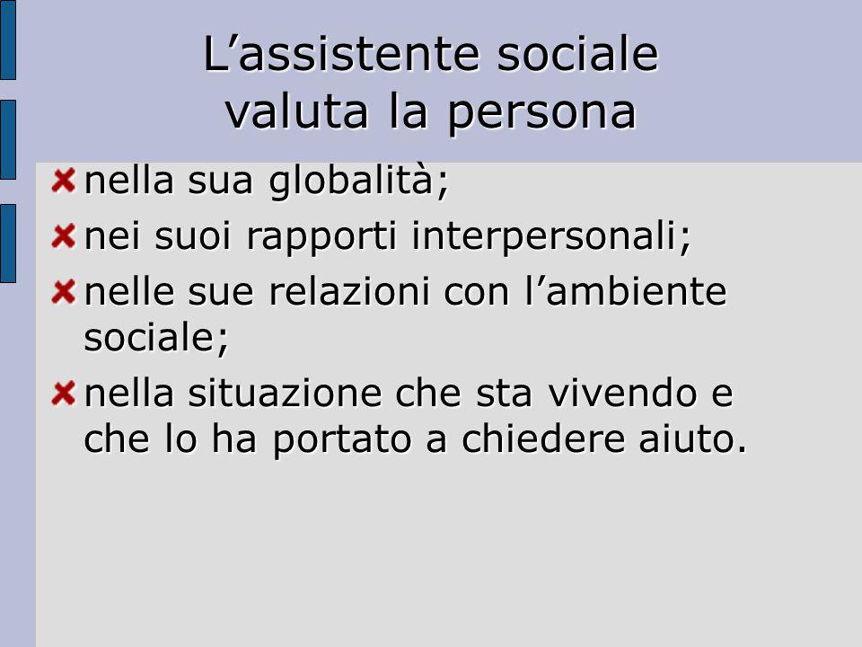 L'assistente sociale valuta la persona nella sua globalità; nei suoi rapporti interpersonali; nelle sue relazioni con l'ambiente sociale; nella situazione che sta vivendo e che lo ha portato a chiedere aiuto.