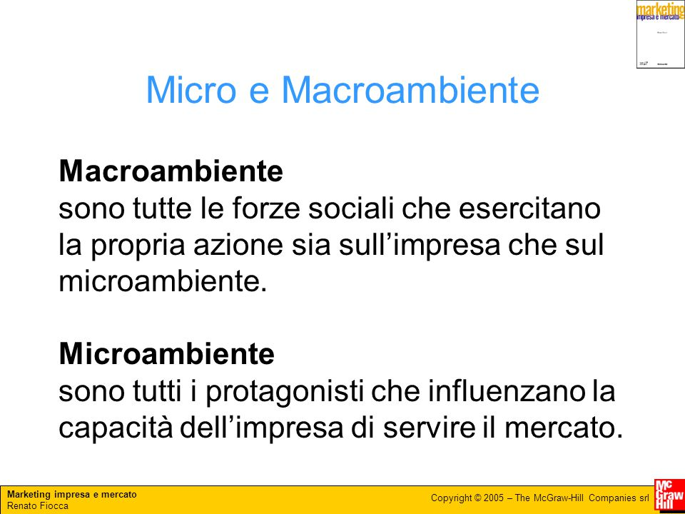 Marketing impresa e mercato Renato Fiocca Copyright © 2005 – The McGraw-Hill Companies srl Micro e Macroambiente Macroambiente sono tutte le forze sociali che esercitano la propria azione sia sull'impresa che sul microambiente.