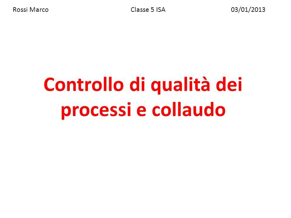 Controllo di qualità dei processi e collaudo Rossi MarcoClasse 5 ISA03/01/2013
