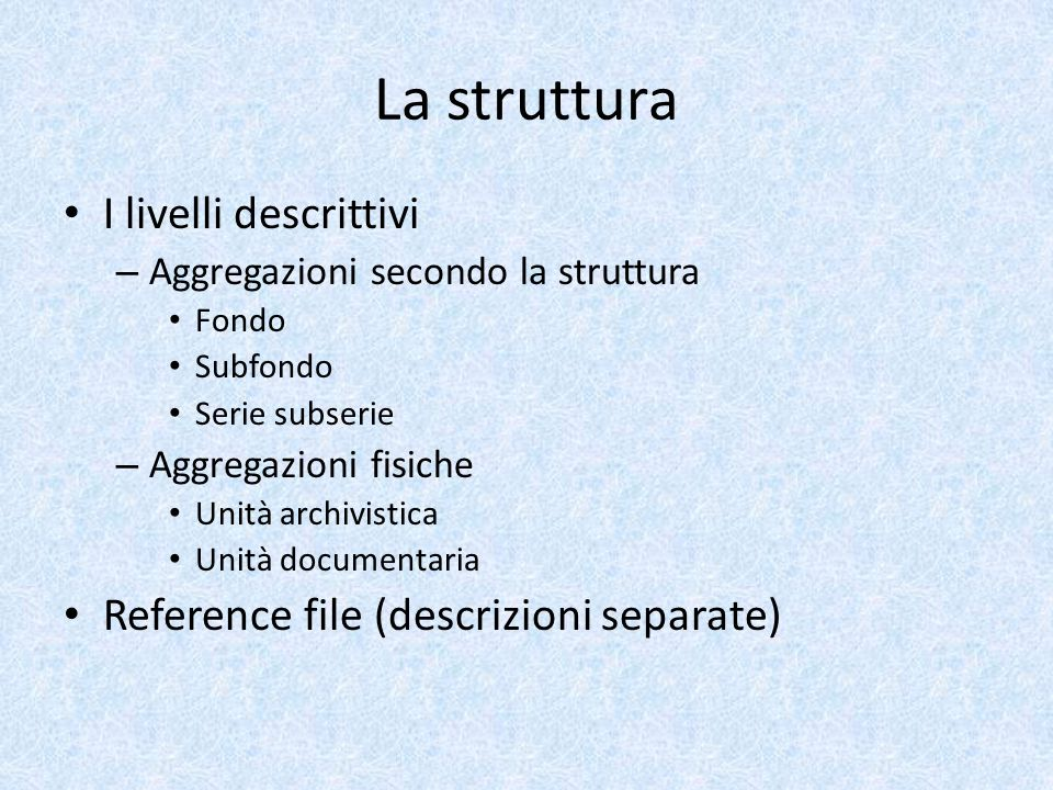 La struttura I livelli descrittivi – Aggregazioni secondo la struttura Fondo Subfondo Serie subserie – Aggregazioni fisiche Unità archivistica Unità documentaria Reference file (descrizioni separate)