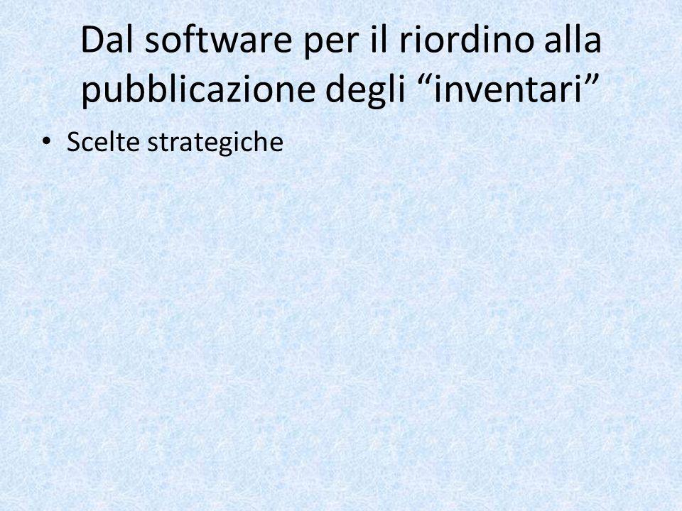 Dal software per il riordino alla pubblicazione degli inventari Scelte strategiche