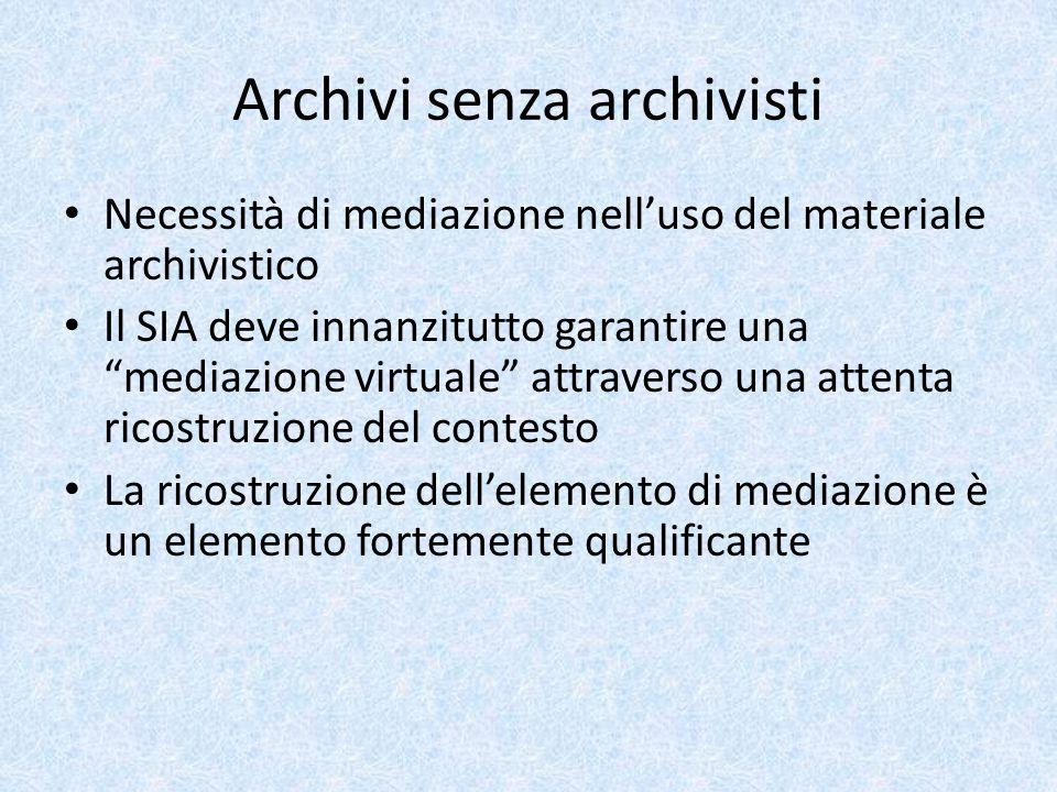 Archivi senza archivisti Necessità di mediazione nell'uso del materiale archivistico Il SIA deve innanzitutto garantire una mediazione virtuale attraverso una attenta ricostruzione del contesto La ricostruzione dell'elemento di mediazione è un elemento fortemente qualificante
