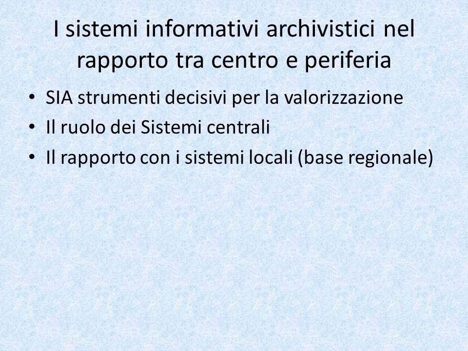 I sistemi informativi archivistici nel rapporto tra centro e periferia SIA strumenti decisivi per la valorizzazione Il ruolo dei Sistemi centrali Il rapporto con i sistemi locali (base regionale)