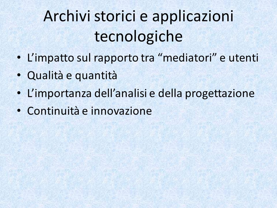 L'esigenza di costante confronto tra archivisti, informatici ed utenti degli archivi La progettazione e l'uso di strumenti tecnologici impongono a tutti i soggetti coinvolti di uscire dalla nicchia della propria specificità professionale e di saper confrontare diversi modelli culturali