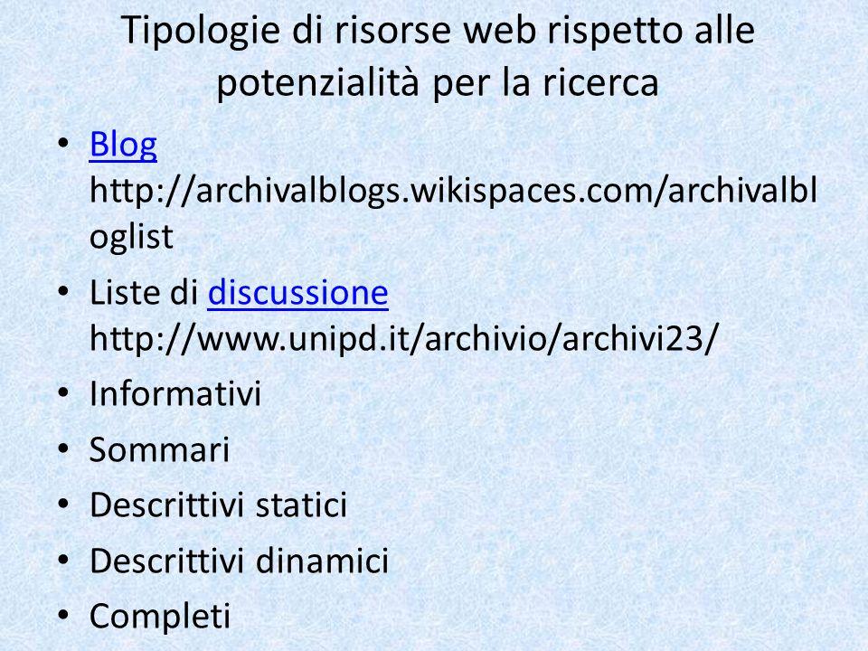 Tipologie di risorse web rispetto alle potenzialità per la ricerca Blog http://archivalblogs.wikispaces.com/archivalbl oglist Blog Liste di discussione http://www.unipd.it/archivio/archivi23/discussione Informativi Sommari Descrittivi statici Descrittivi dinamici Completi