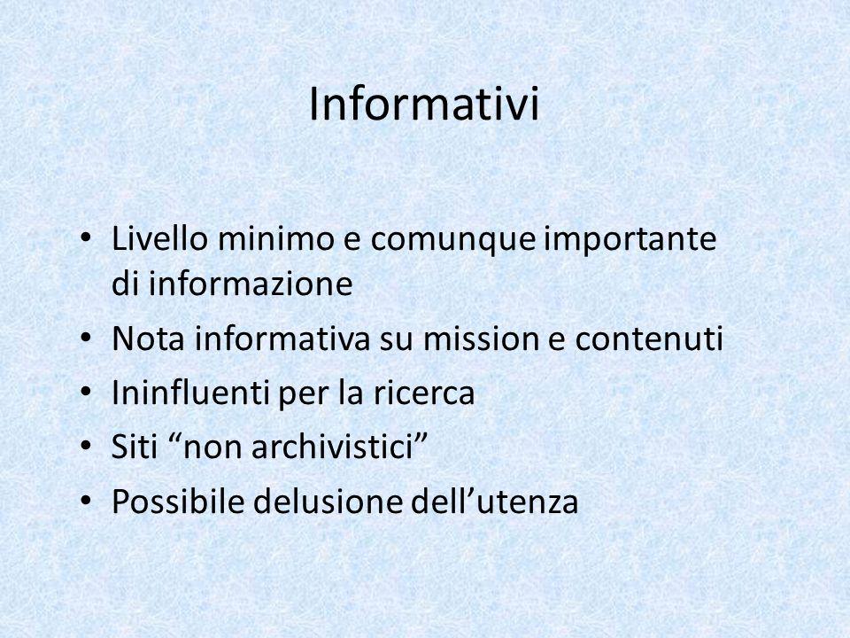 Informativi Livello minimo e comunque importante di informazione Nota informativa su mission e contenuti Ininfluenti per la ricerca Siti non archivistici Possibile delusione dell'utenza