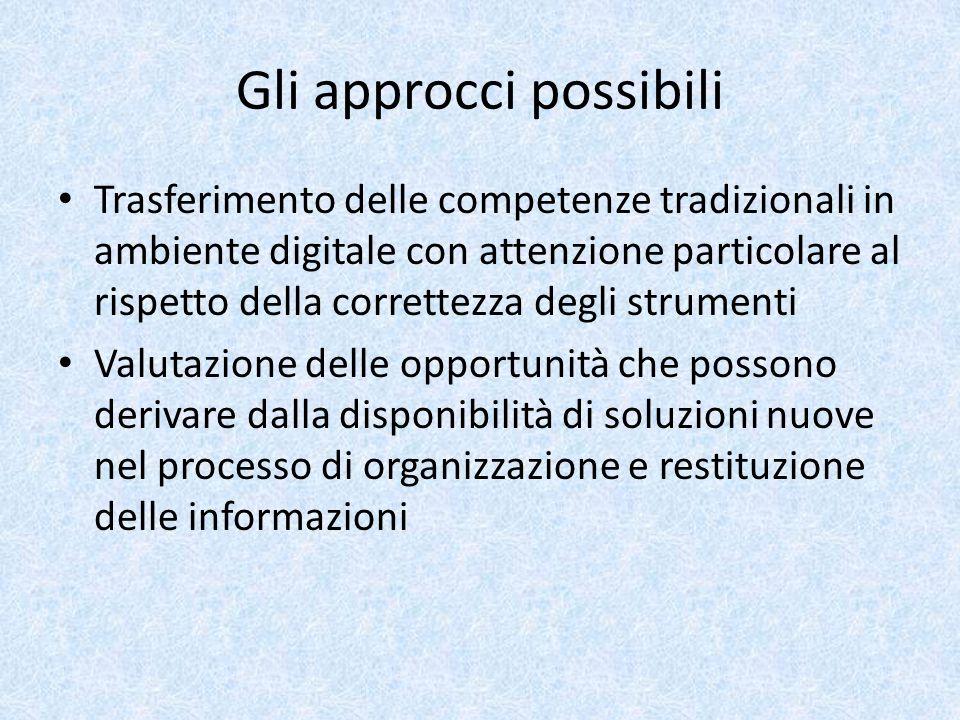Gli approcci possibili Trasferimento delle competenze tradizionali in ambiente digitale con attenzione particolare al rispetto della correttezza degli strumenti Valutazione delle opportunità che possono derivare dalla disponibilità di soluzioni nuove nel processo di organizzazione e restituzione delle informazioni