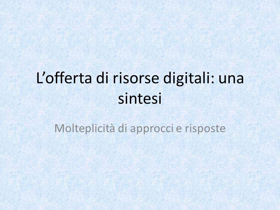 L'offerta di risorse digitali: una sintesi Molteplicità di approcci e risposte