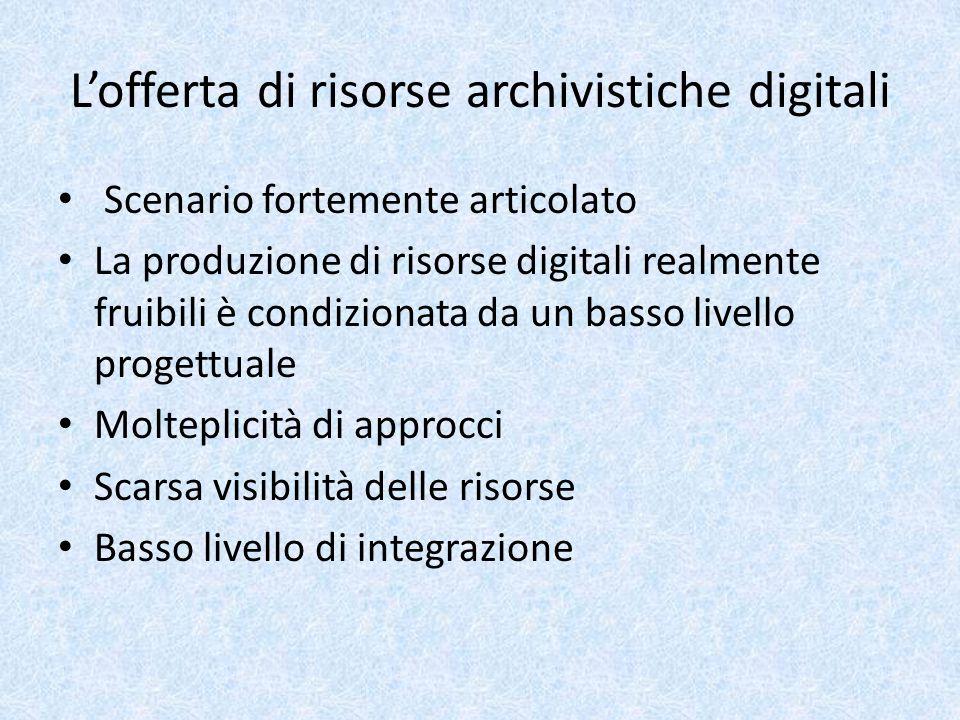 L'offerta di risorse archivistiche digitali Scenario fortemente articolato La produzione di risorse digitali realmente fruibili è condizionata da un basso livello progettuale Molteplicità di approcci Scarsa visibilità delle risorse Basso livello di integrazione