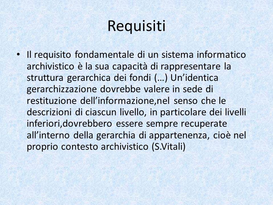 Requisiti Il requisito fondamentale di un sistema informatico archivistico è la sua capacità di rappresentare la struttura gerarchica dei fondi (…) Un'identica gerarchizzazione dovrebbe valere in sede di restituzione dell'informazione,nel senso che le descrizioni di ciascun livello, in particolare dei livelli inferiori,dovrebbero essere sempre recuperate all'interno della gerarchia di appartenenza, cioè nel proprio contesto archivistico (S.Vitali)