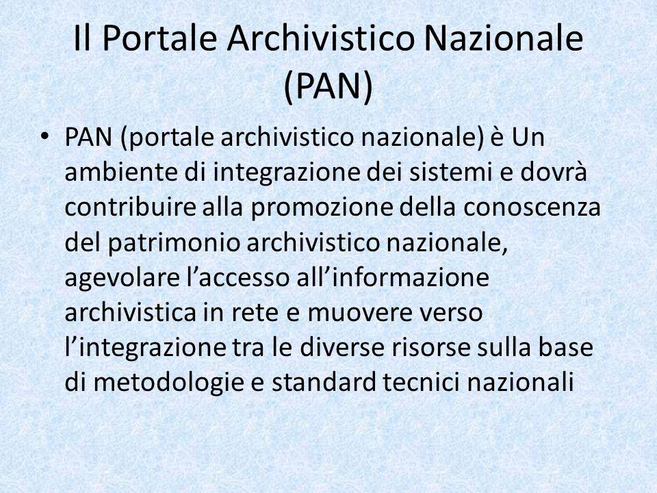Il Portale Archivistico Nazionale (PAN) PAN (portale archivistico nazionale) è Un ambiente di integrazione dei sistemi e dovrà contribuire alla promozione della conoscenza del patrimonio archivistico nazionale, agevolare l'accesso all'informazione archivistica in rete e muovere verso l'integrazione tra le diverse risorse sulla base di metodologie e standard tecnici nazionali