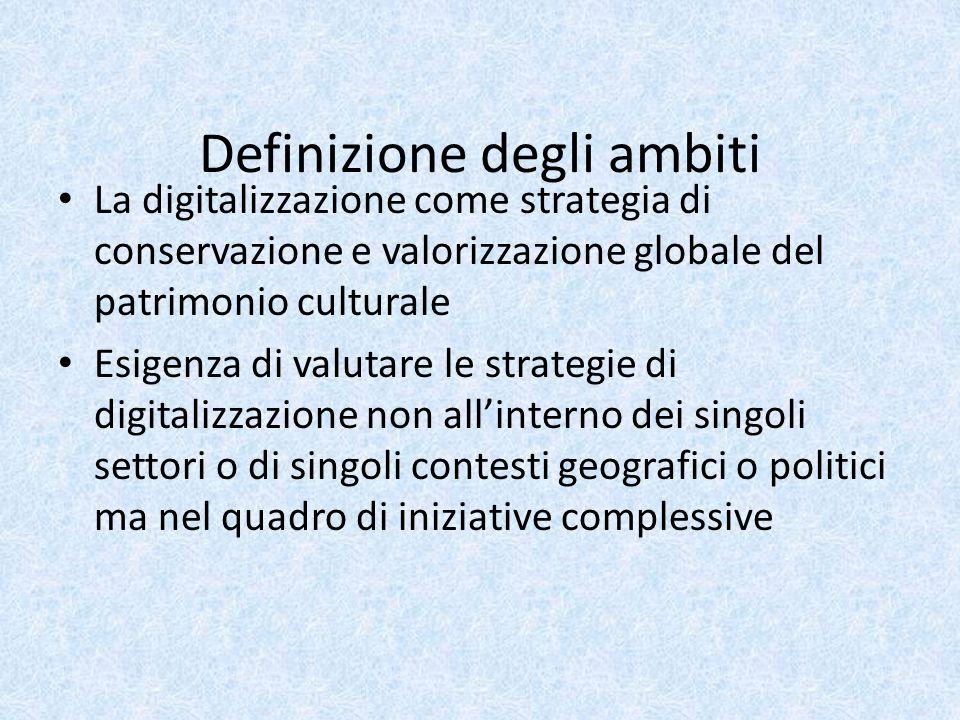 Definizione degli ambiti La digitalizzazione come strategia di conservazione e valorizzazione globale del patrimonio culturale Esigenza di valutare le strategie di digitalizzazione non all'interno dei singoli settori o di singoli contesti geografici o politici ma nel quadro di iniziative complessive