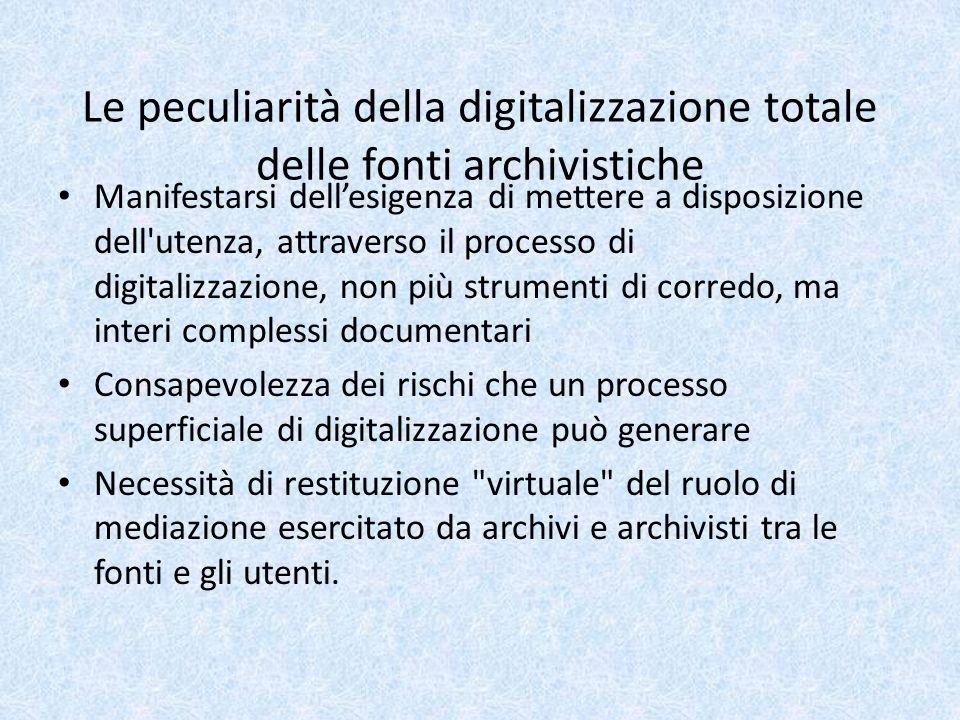 Le peculiarità della digitalizzazione totale delle fonti archivistiche Manifestarsi dell'esigenza di mettere a disposizione dell utenza, attraverso il processo di digitalizzazione, non più strumenti di corredo, ma interi complessi documentari Consapevolezza dei rischi che un processo superficiale di digitalizzazione può generare Necessità di restituzione virtuale del ruolo di mediazione esercitato da archivi e archivisti tra le fonti e gli utenti.