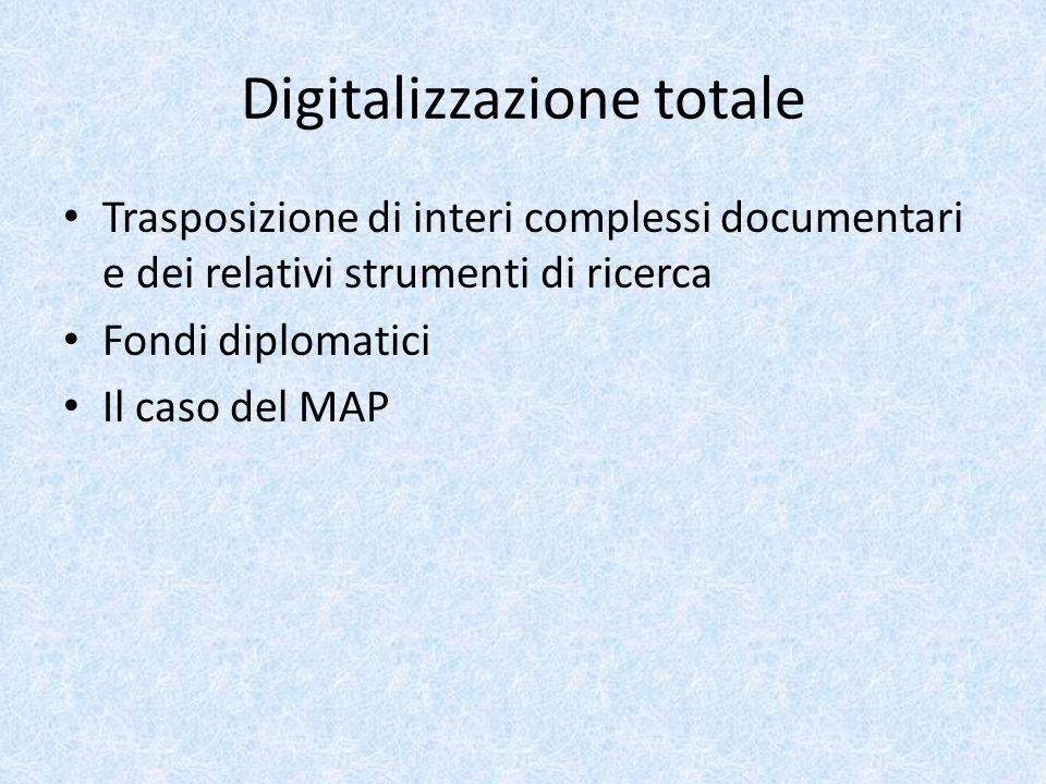 Digitalizzazione totale Trasposizione di interi complessi documentari e dei relativi strumenti di ricerca Fondi diplomatici Il caso del MAP