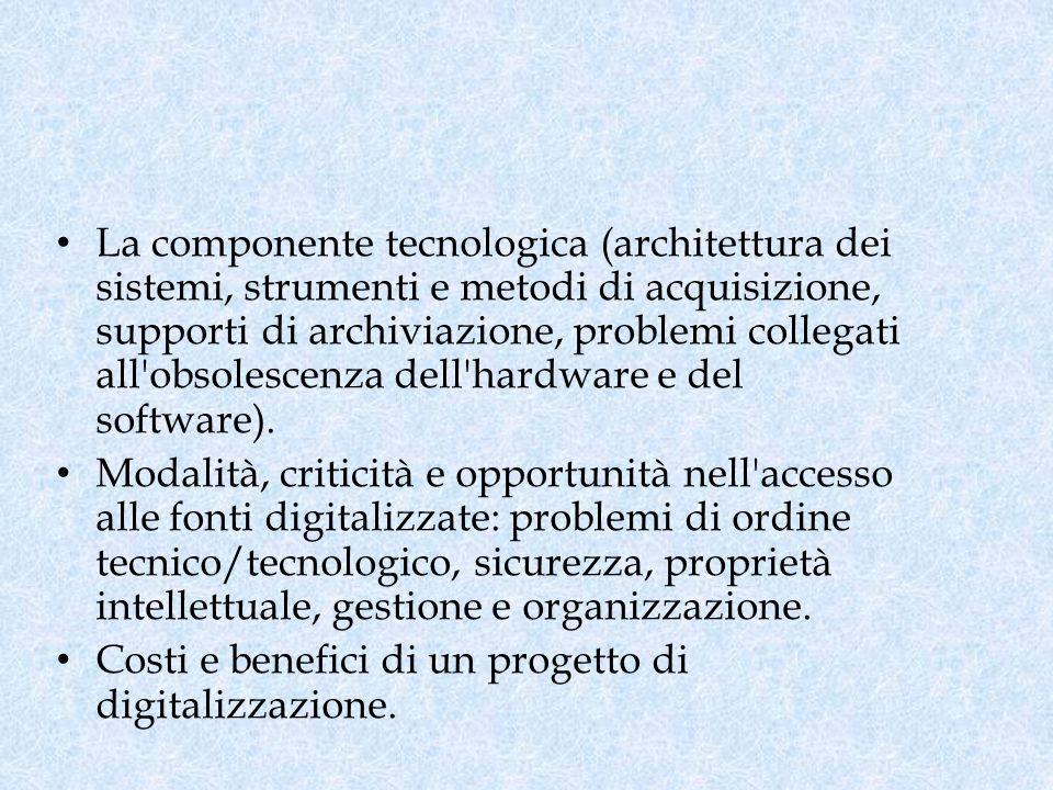 La componente tecnologica (architettura dei sistemi, strumenti e metodi di acquisizione, supporti di archiviazione, problemi collegati all obsolescenza dell hardware e del software).