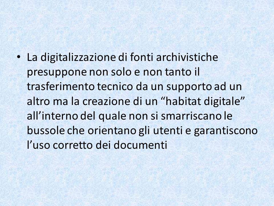 La digitalizzazione di fonti archivistiche presuppone non solo e non tanto il trasferimento tecnico da un supporto ad un altro ma la creazione di un habitat digitale all'interno del quale non si smarriscano le bussole che orientano gli utenti e garantiscono l'uso corretto dei documenti