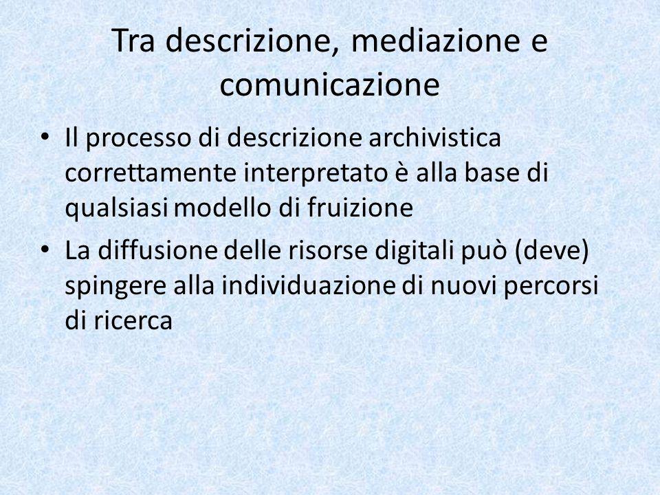 Tra descrizione, mediazione e comunicazione Il processo di descrizione archivistica correttamente interpretato è alla base di qualsiasi modello di fruizione La diffusione delle risorse digitali può (deve) spingere alla individuazione di nuovi percorsi di ricerca