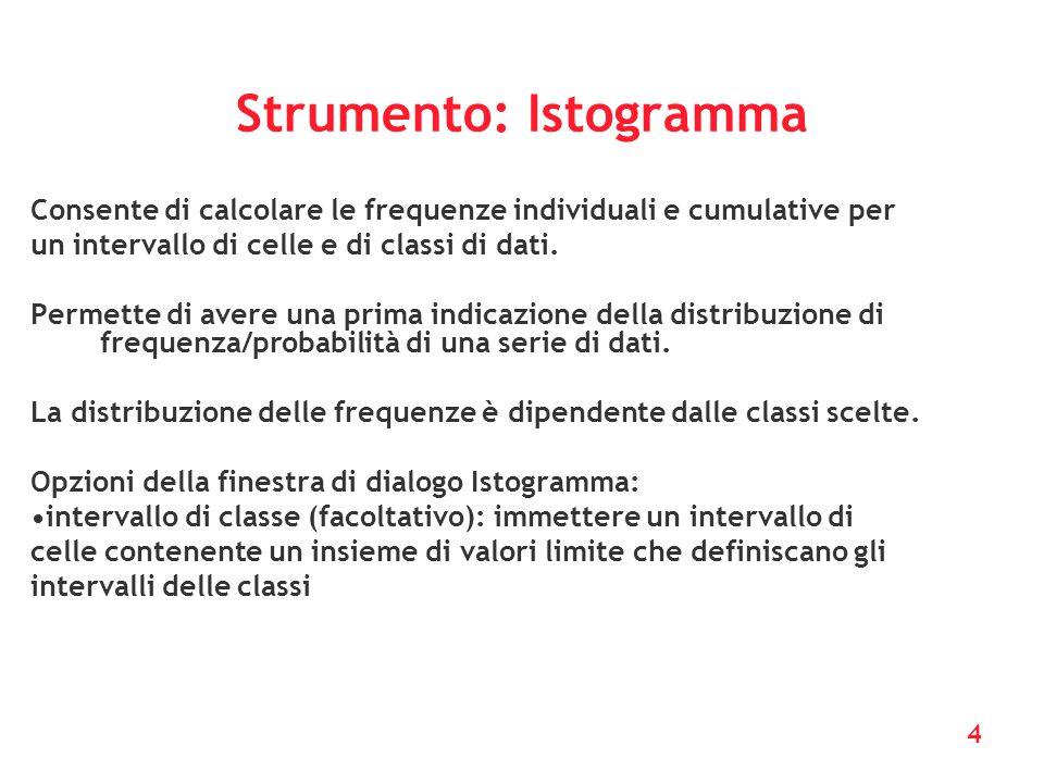 4 Strumento: Istogramma Consente di calcolare le frequenze individuali e cumulative per un intervallo di celle e di classi di dati. Permette di avere