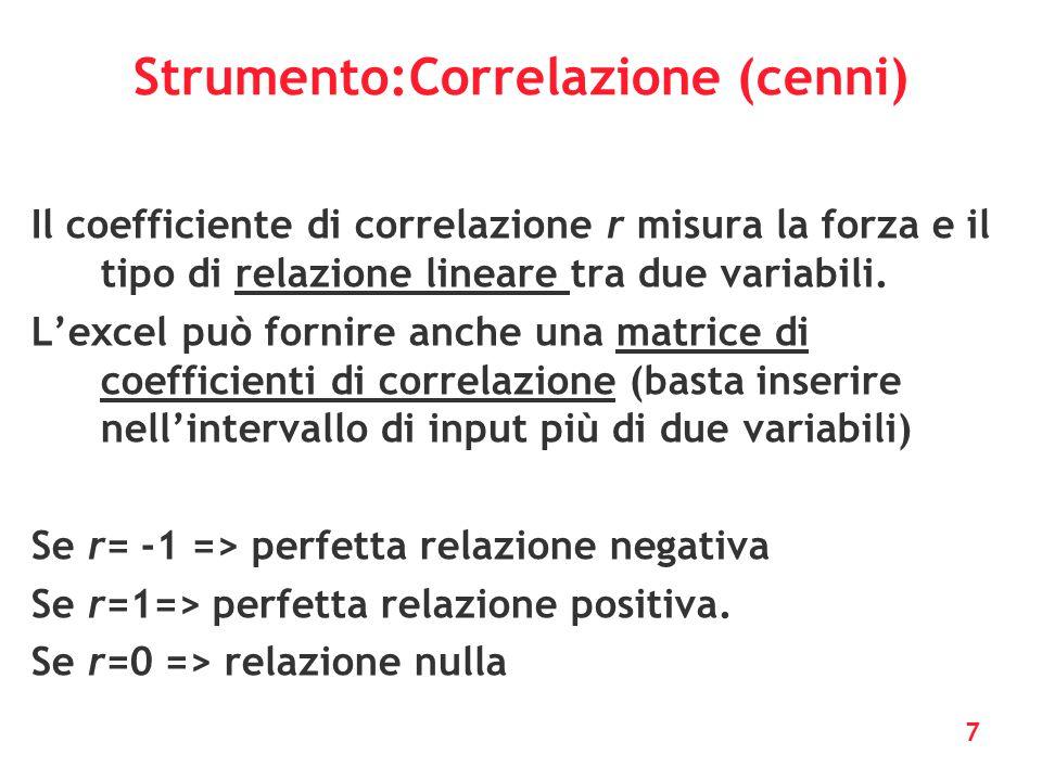 7 Strumento:Correlazione (cenni) Il coefficiente di correlazione r misura la forza e il tipo di relazione lineare tra due variabili. L'excel può forni
