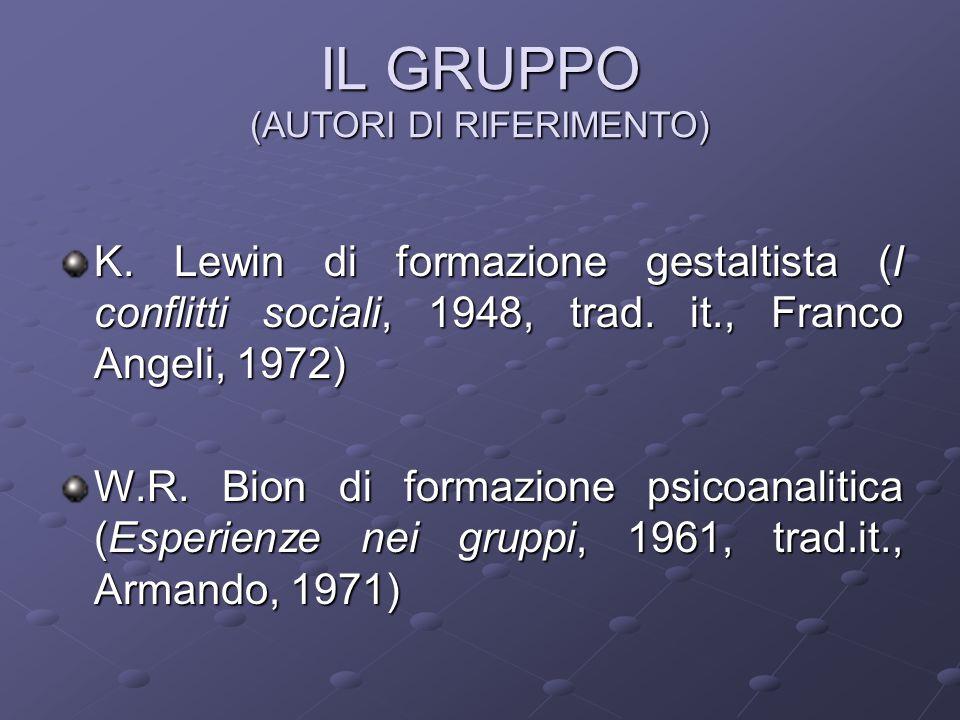 IL GRUPPO (AUTORI DI RIFERIMENTO) K. Lewin di formazione gestaltista (I conflitti sociali, 1948, trad. it., Franco Angeli, 1972) W.R. Bion di formazio