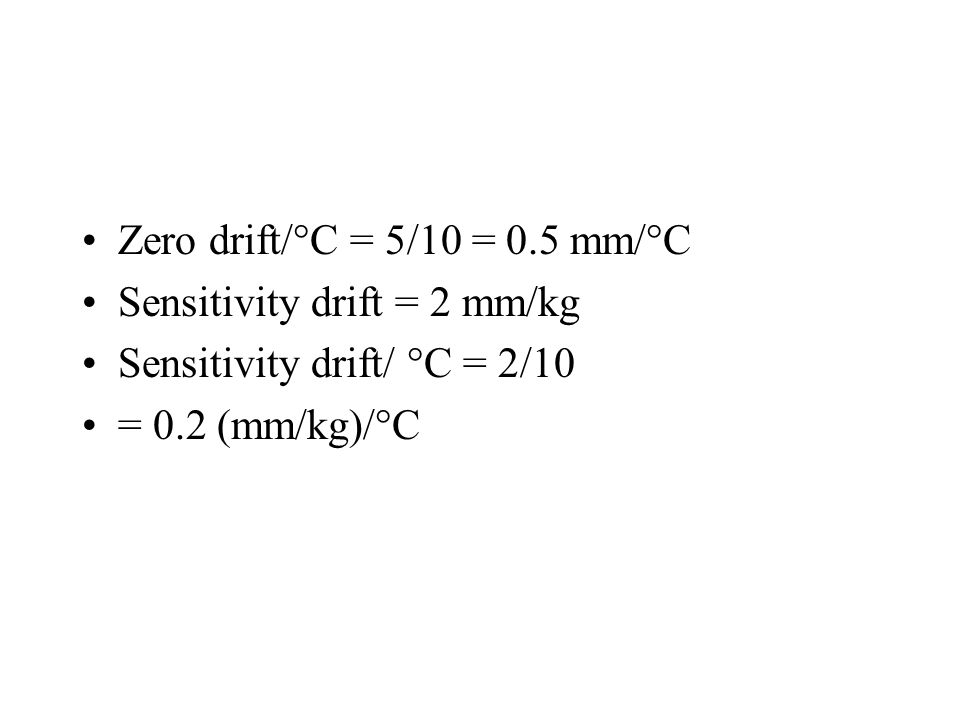 Zero drift/°C = 5/10 = 0.5 mm/°C Sensitivity drift = 2 mm/kg Sensitivity drift/ °C = 2/10 = 0.2 (mm/kg)/°C