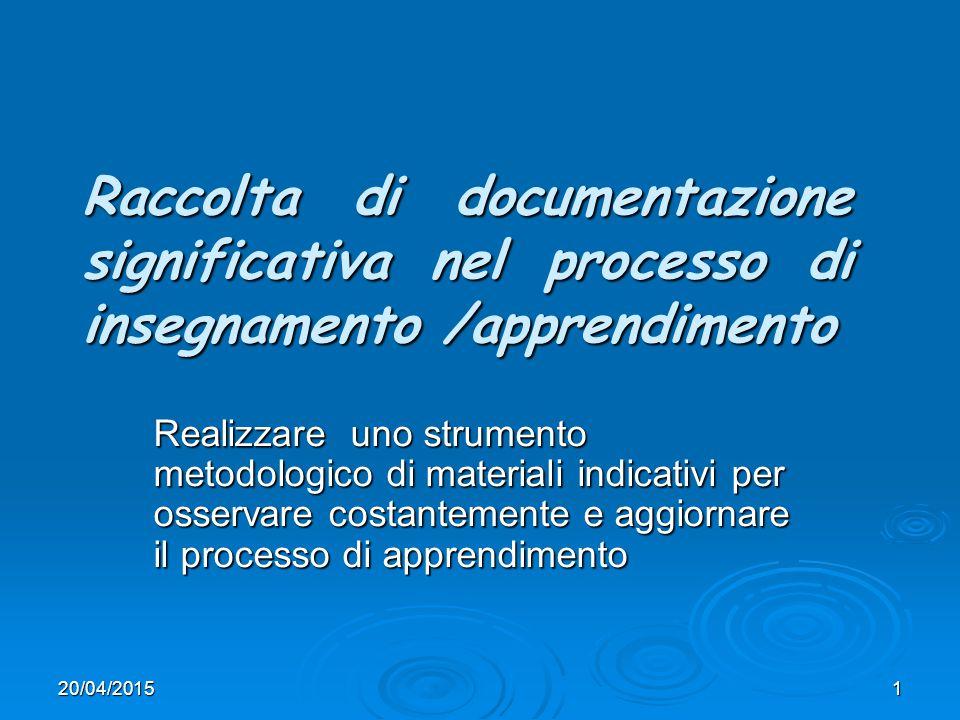 20/04/20151 Raccolta di documentazione significativa nel processo di insegnamento /apprendimento Realizzare uno strumento metodologico di materiali indicativi per osservare costantemente e aggiornare il processo di apprendimento