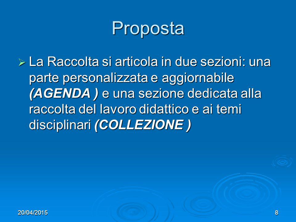 20/04/20158 Proposta  La Raccolta si articola in due sezioni: una parte personalizzata e aggiornabile (AGENDA ) e una sezione dedicata alla raccolta del lavoro didattico e ai temi disciplinari (COLLEZIONE )