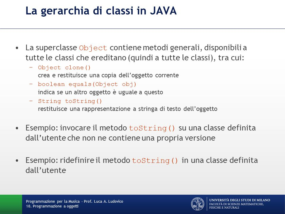 La gerarchia di classi in JAVA La superclasse Object contiene metodi generali, disponibili a tutte le classi che ereditano (quindi a tutte le classi), tra cui: –Object clone() crea e restituisce una copia dell'oggetto corrente –boolean equals(Object obj) indica se un altro oggetto è uguale a questo –String toString() restituisce una rappresentazione a stringa di testo dell'oggetto Esempio: invocare il metodo toString() su una classe definita dall'utente che non ne contiene una propria versione Esempio: ridefinire il metodo toString() in una classe definita dall'utente Programmazione per la Musica - Prof.