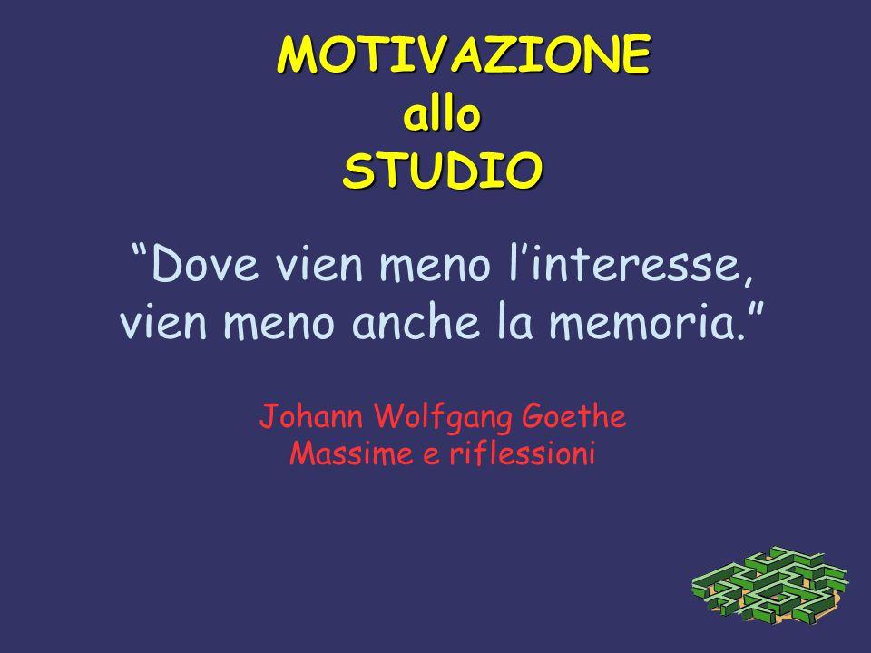 """MOTIVAZIONE MOTIVAZIONEalloSTUDIO """"Dove vien meno l'interesse, vien meno anche la memoria."""" Johann Wolfgang Goethe Massime e riflessioni"""